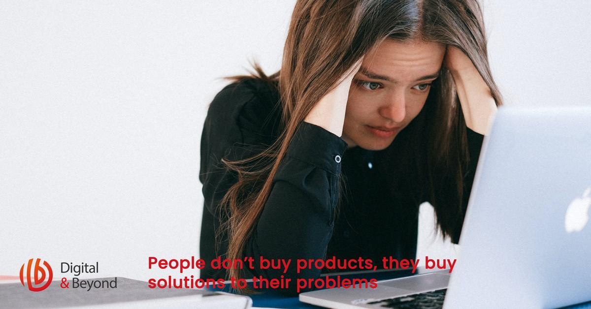 People don't buy products, they buy solutions to their problems
